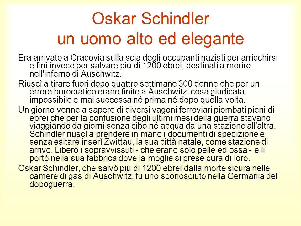 Oskar Schindler un uomo alto ed elegante Era arrivato a Cracovia sulla scia degli occupanti nazisti per arricchirsi e finì invece per salvare più di 1