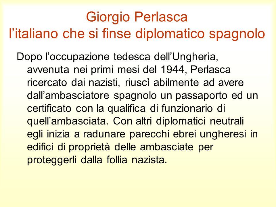 Giorgio Perlasca litaliano che si finse diplomatico spagnolo Dopo loccupazione tedesca dellUngheria, avvenuta nei primi mesi del 1944, Perlasca ricerc