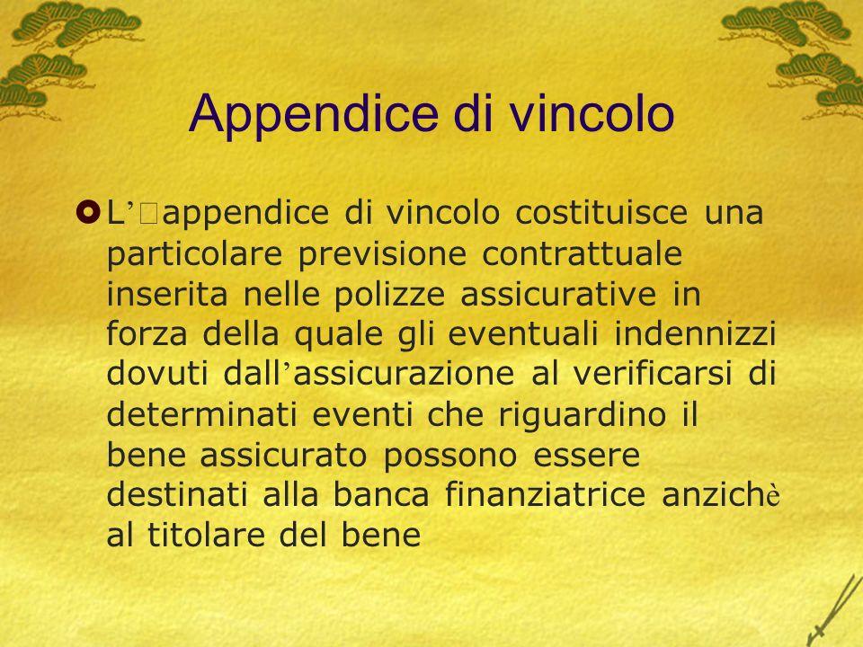 Appendice di vincolo L appendice di vincolo costituisce una particolare previsione contrattuale inserita nelle polizze assicurative in forza della qua