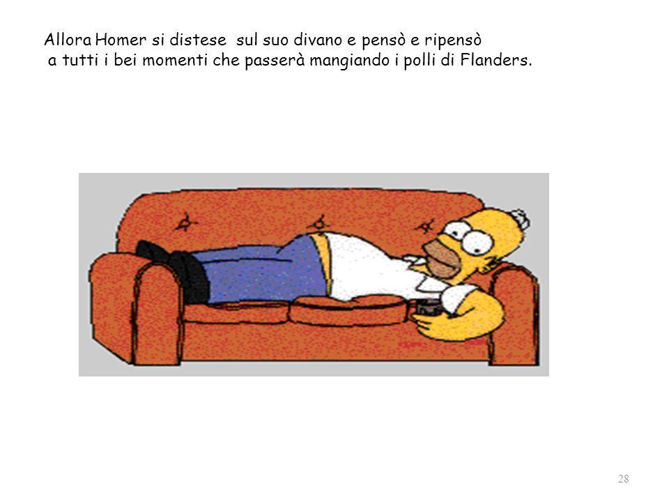 28 Allora Homer si distese sul suo divano e pensò e ripensò a tutti i bei momenti che passerà mangiando i polli di Flanders.