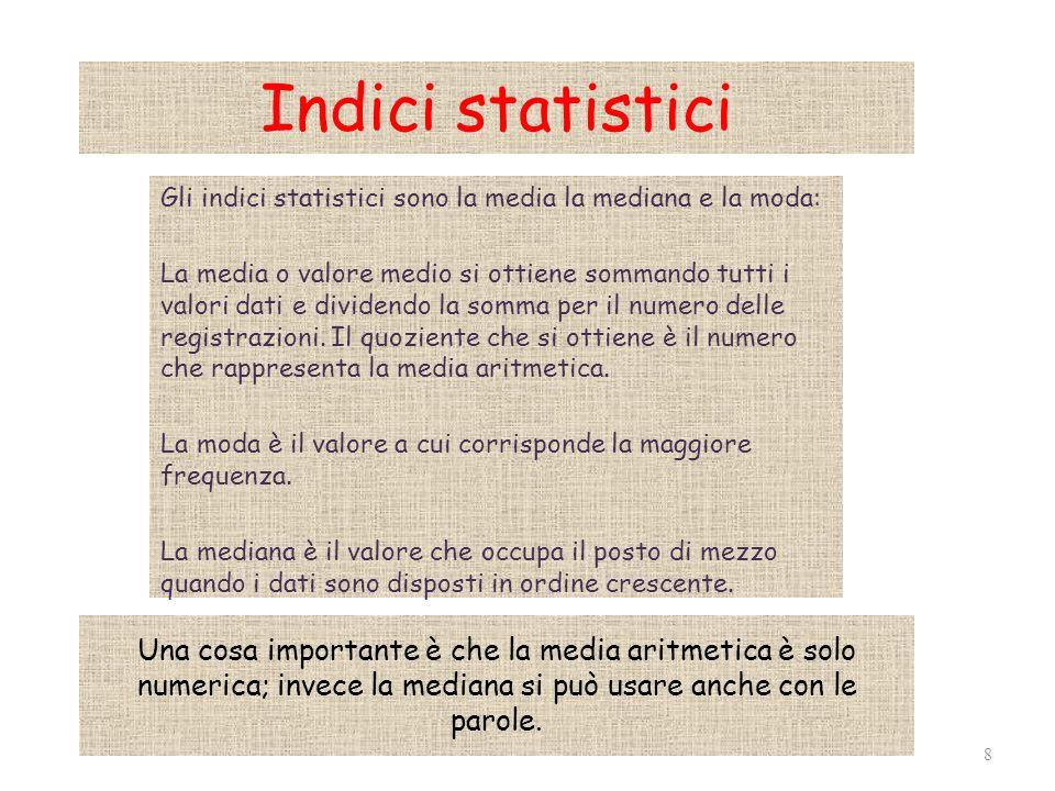 Indici statistici Gli indici statistici sono la media la mediana e la moda: La media o valore medio si ottiene sommando tutti i valori dati e dividendo la somma per il numero delle registrazioni.