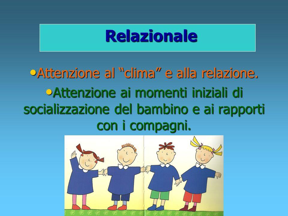 Relazionale Attenzione al clima e alla relazione. Attenzione ai momenti iniziali di socializzazione del bambino e ai rapporti con i compagni.
