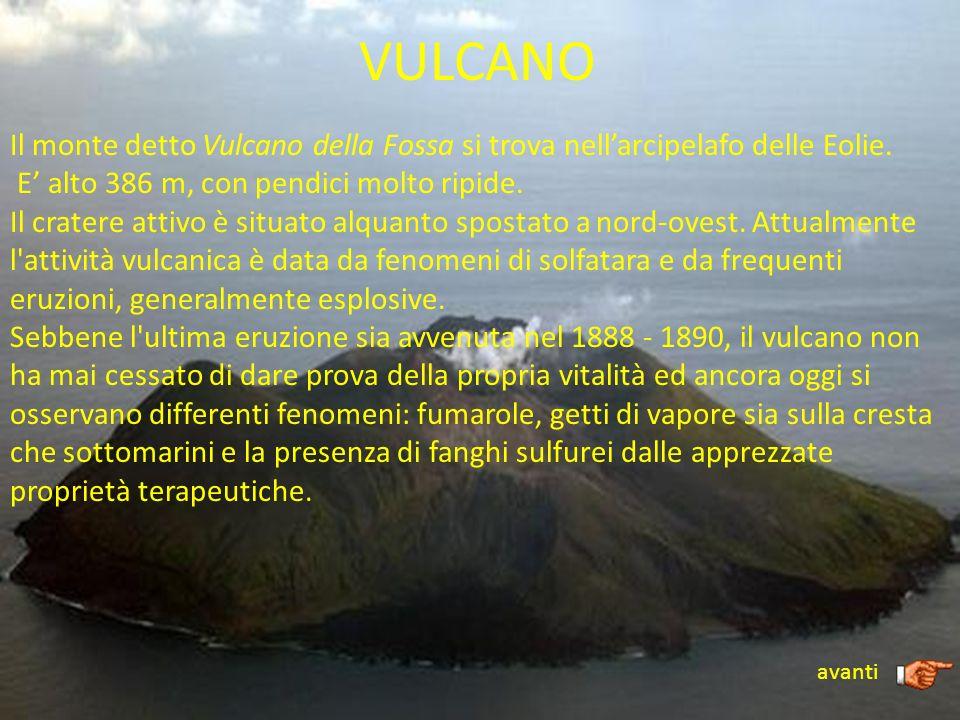 VULCANO Il monte detto Vulcano della Fossa si trova nellarcipelafo delle Eolie. E alto 386 m, con pendici molto ripide. Il cratere attivo è situato al