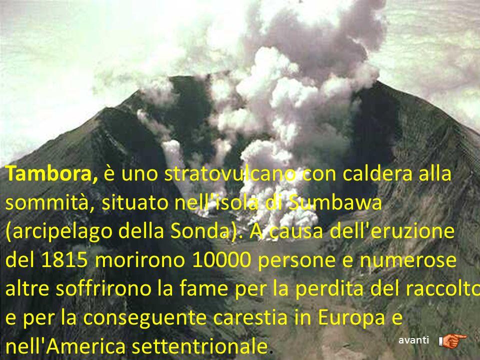Tambora, è uno stratovulcano con caldera alla sommità, situato nell'isola di Sumbawa (arcipelago della Sonda). A causa dell'eruzione del 1815 morirono