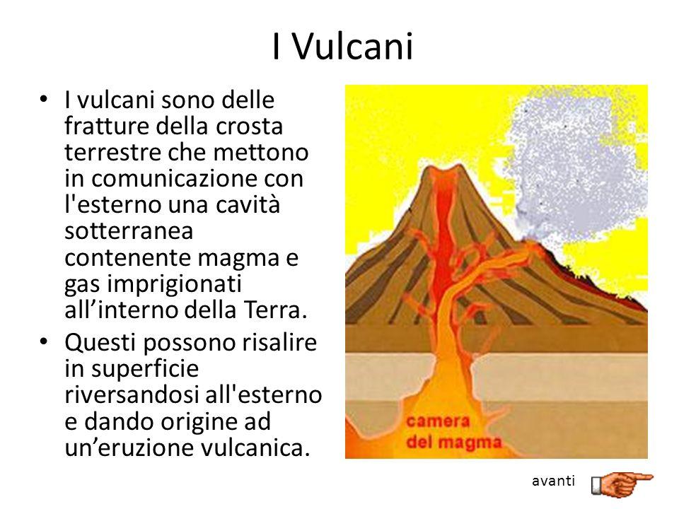 Struttura di un vulcano In un vulcano distinguiamo: il focolare o camera magmatica, cioè la zona profonda in cui si raccoglie il magma, una massa fusa e incandescente il camino vulcanico, cioè il condotto attraverso cui il magma sale in superficie; il cratere, cioè la bocca da cui fuoriesce il magma(possono esserci crateri secondari).