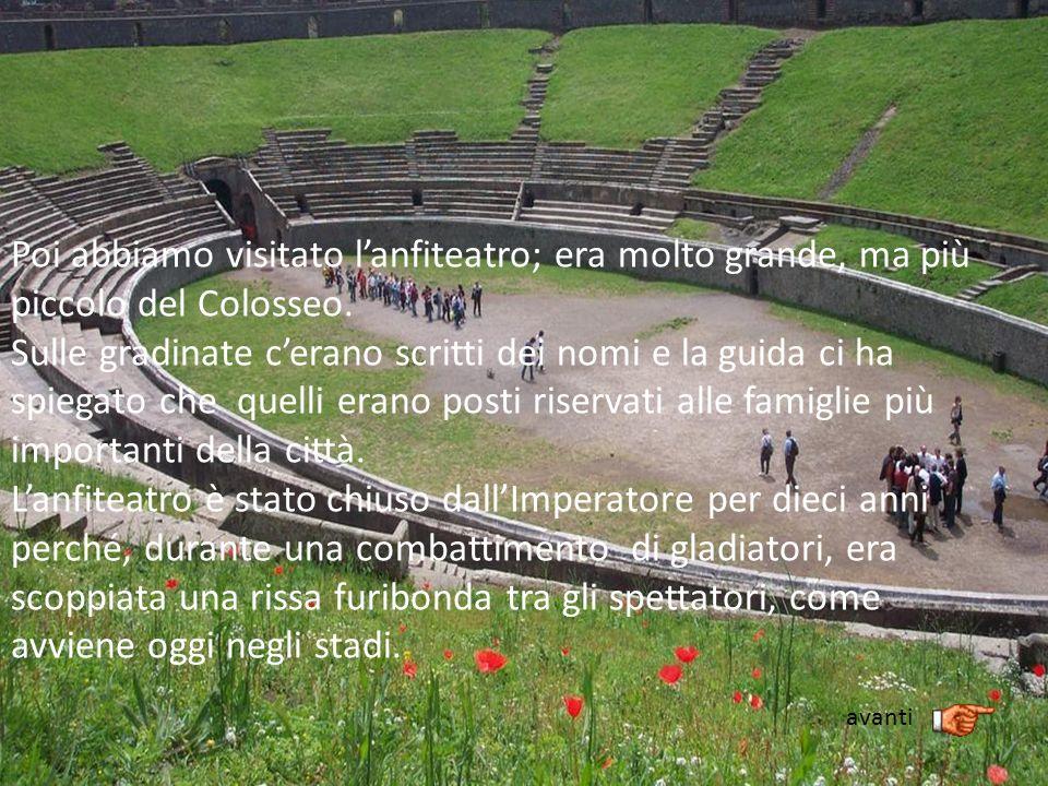 Poi abbiamo visitato lanfiteatro; era molto grande, ma più piccolo del Colosseo. Sulle gradinate cerano scritti dei nomi e la guida ci ha spiegato che