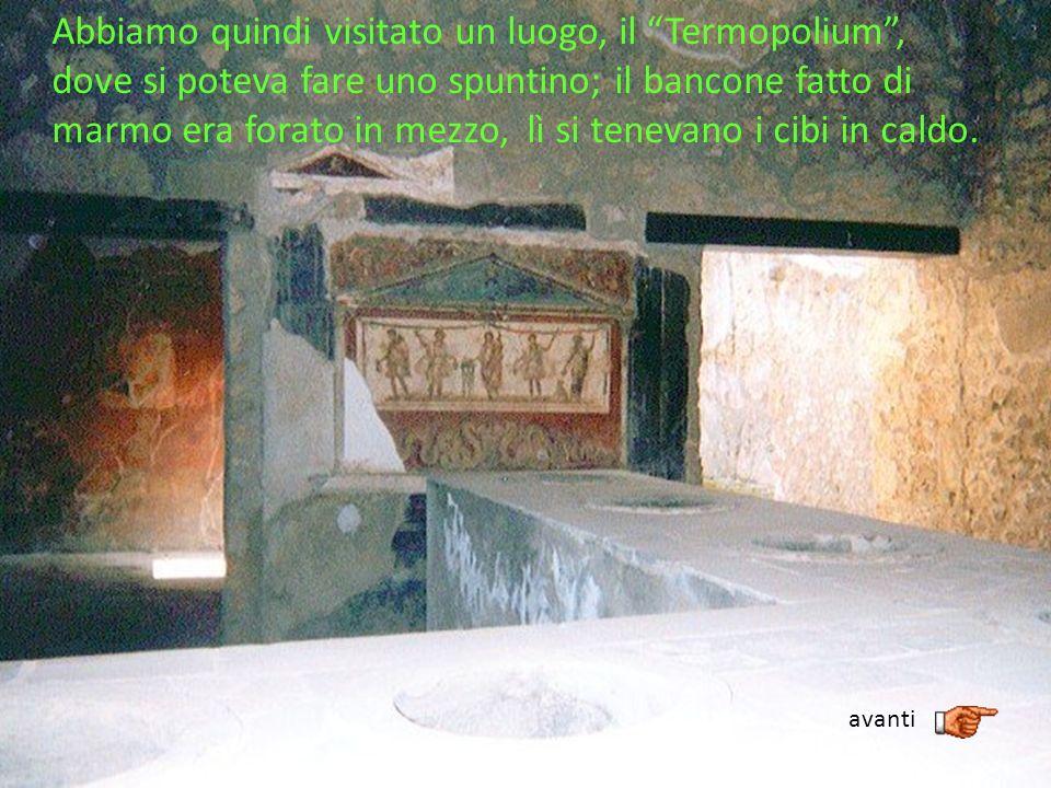 Abbiamo quindi visitato un luogo, il Termopolium, dove si poteva fare uno spuntino; il bancone fatto di marmo era forato in mezzo, lì si tenevano i ci