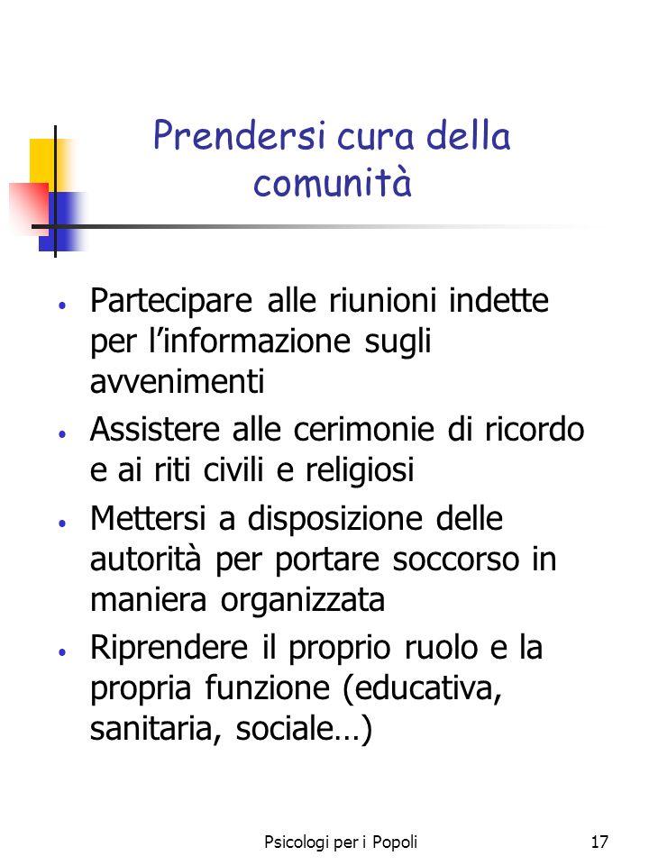 Psicologi per i Popoli17 Prendersi cura della comunità Partecipare alle riunioni indette per linformazione sugli avvenimenti Assistere alle cerimonie
