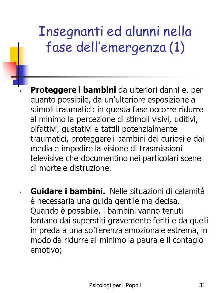 Psicologi per i Popoli31 Insegnanti ed alunni nella fase dellemergenza (1) Proteggere i bambini da ulteriori danni e, per quanto possibile, da unulter