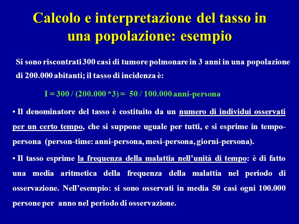 Calcolo e interpretazione del tasso in una popolazione: esempio I = 300 / (200.000 *3) = 50 / 100.000 anni-persona Il denominatore del tasso è costitu