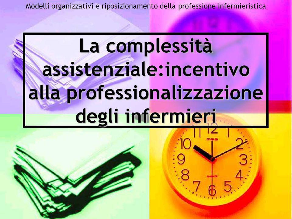 Modelli organizzativi e riposizionamento della professione infermieristica La complessità assistenziale:incentivo alla professionalizzazione degli inf