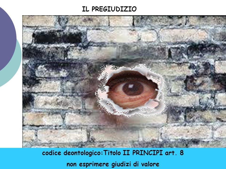 IL PREGIUDIZIO codice deontologico:Titolo II PRINCIPI art. 8 non esprimere giudizi di valore