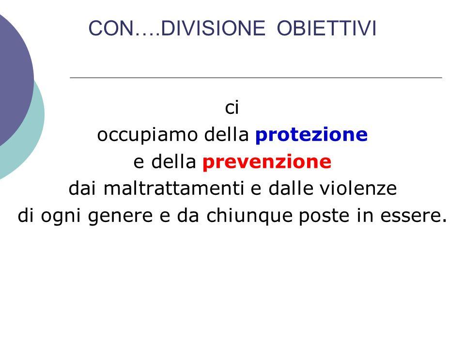 CON….DIVISIONE OBIETTIVI ci occupiamo della protezione e della prevenzione dai maltrattamenti e dalle violenze di ogni genere e da chiunque poste in e