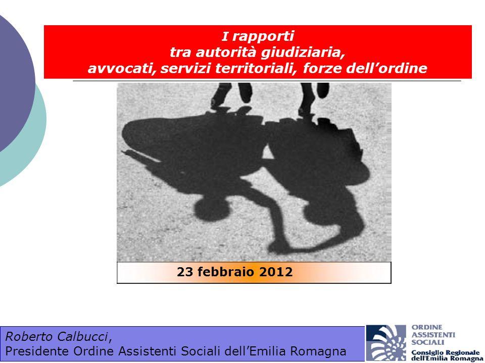 I rapporti tra autorità giudiziaria, avvocati, servizi territoriali, forze dellordine Roberto Calbucci, Presidente Ordine Assistenti Sociali dellEmili