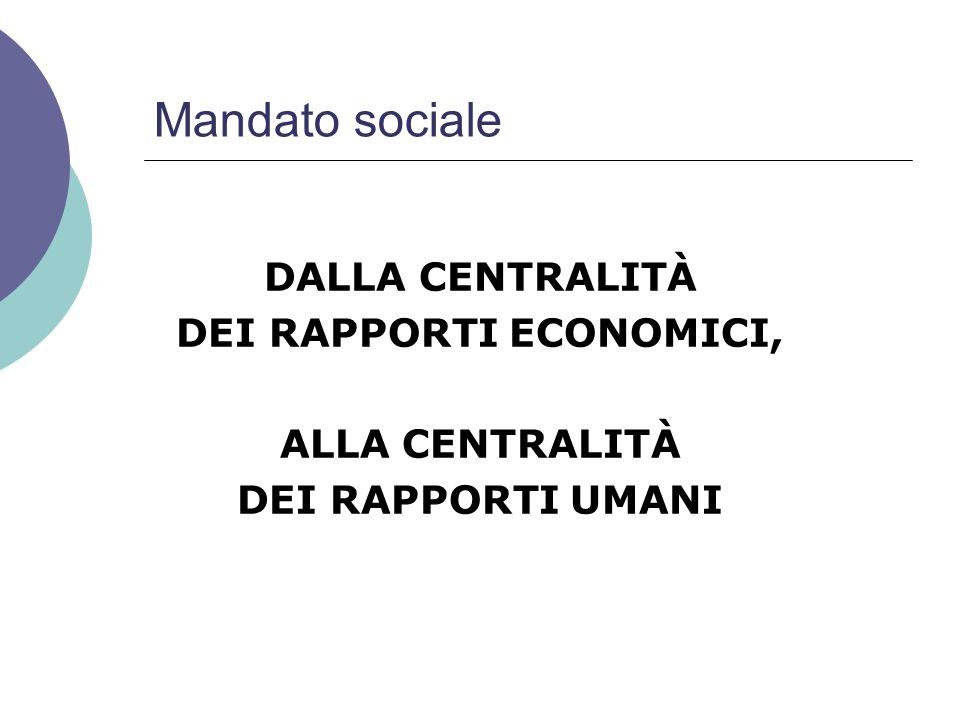 Mandato sociale DALLA CENTRALITÀ DEI RAPPORTI ECONOMICI, ALLA CENTRALITÀ DEI RAPPORTI UMANI