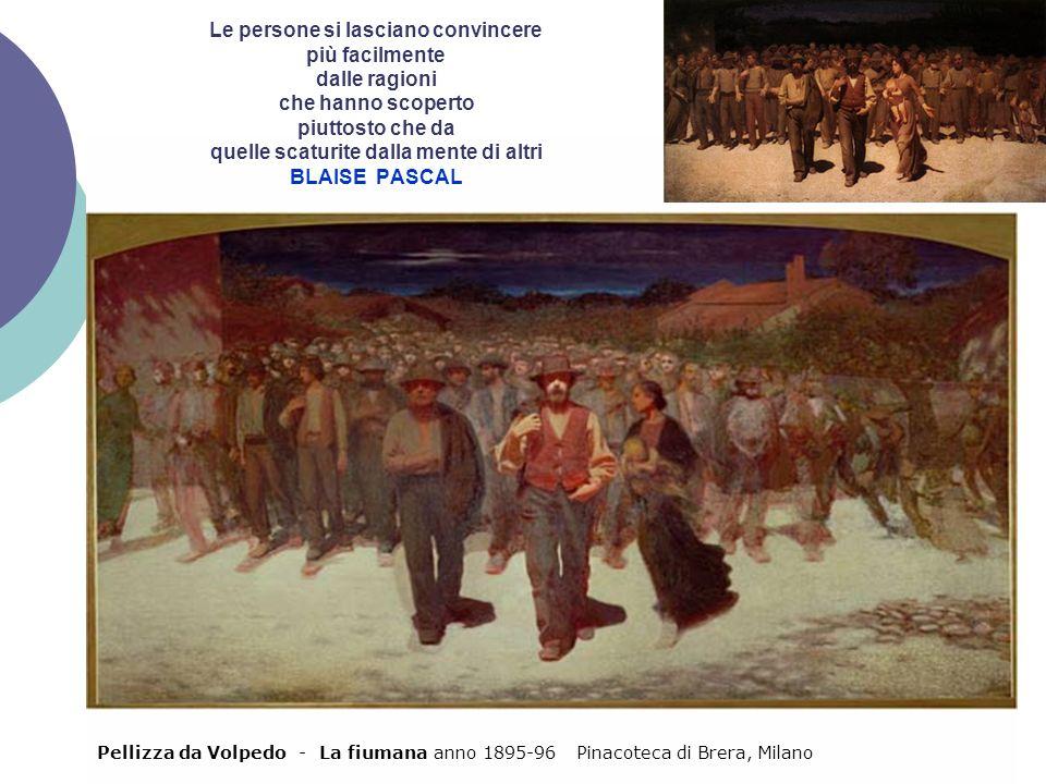 Pellizza da Volpedo - La fiumana anno 1895-96 Pinacoteca di Brera, Milano Le persone si lasciano convincere più facilmente dalle ragioni che hanno sco