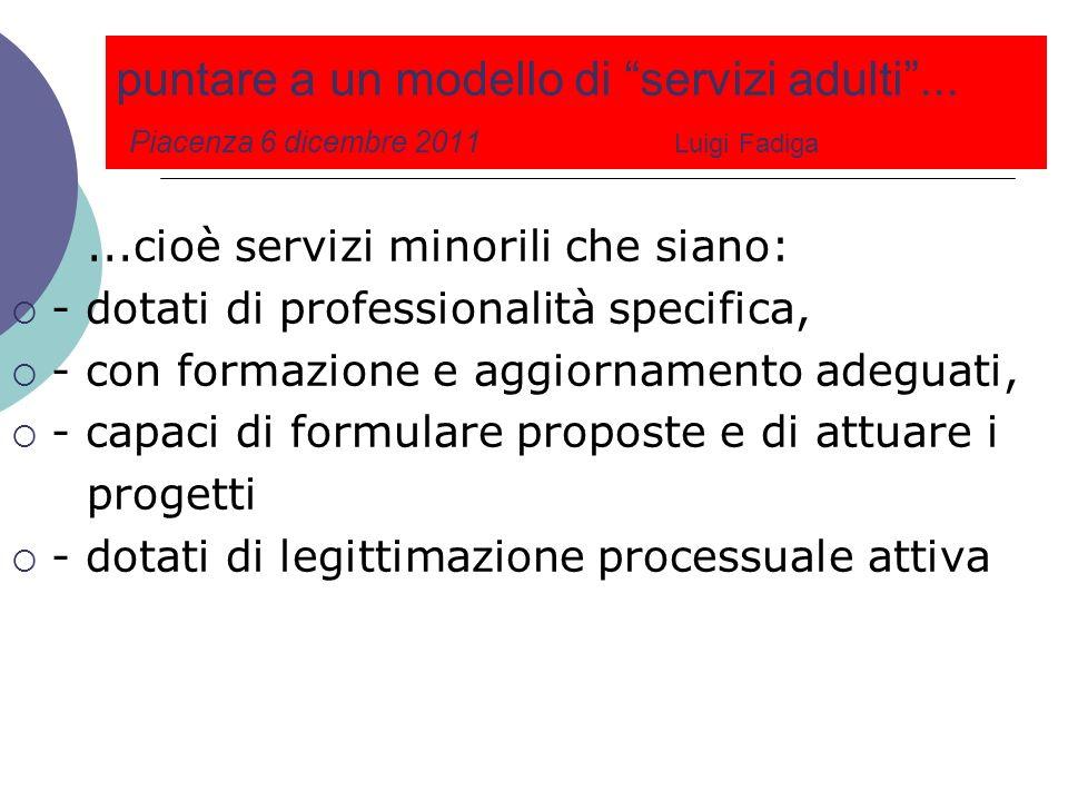 puntare a un modello di servizi adulti... Piacenza 6 dicembre 2011 Luigi Fadiga...cioè servizi minorili che siano: - dotati di professionalità specifi