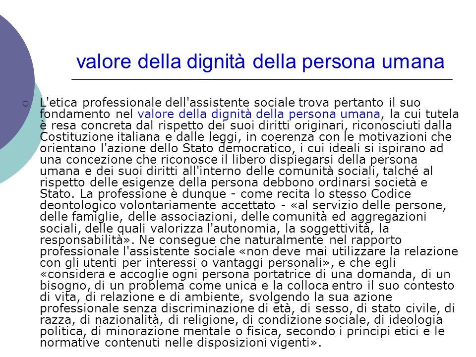 valore della dignità della persona umana L'etica professionale dell'assistente sociale trova pertanto il suo fondamento nel valore della dignità della