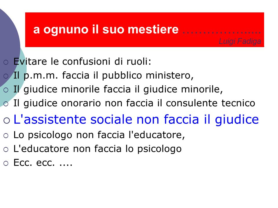 a ognuno il suo mestiere ……………..... Luigi Fadiga Evitare le confusioni di ruoli: Il p.m.m. faccia il pubblico ministero, Il giudice minorile faccia il