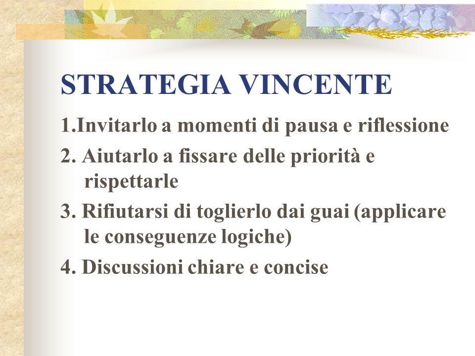 STRATEGIA VINCENTE 1.Invitarlo a momenti di pausa e riflessione 2. Aiutarlo a fissare delle priorità e rispettarle 3. Rifiutarsi di toglierlo dai guai