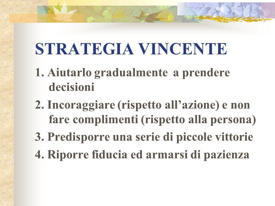 STRATEGIA VINCENTE 1. Aiutarlo gradualmente a prendere decisioni 2. Incoraggiare (rispetto allazione) e non fare complimenti (rispetto alla persona) 3