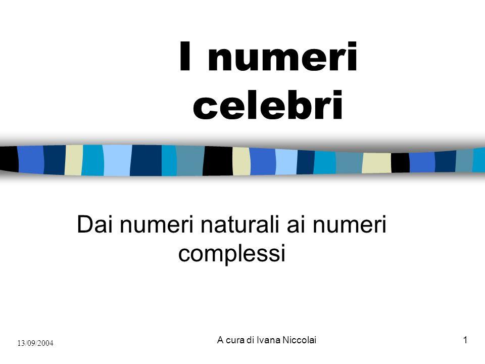 A cura di Ivana Niccolai1 I numeri celebri Dai numeri naturali ai numeri complessi 13/09/2004