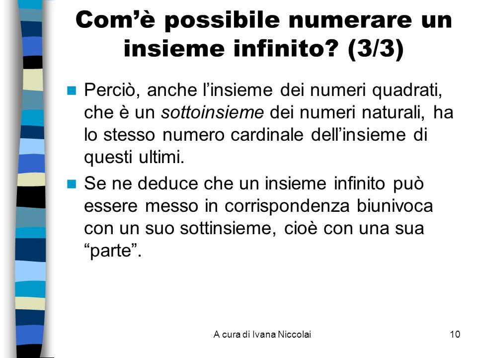 A cura di Ivana Niccolai10 Perciò, anche linsieme dei numeri quadrati, che è un sottoinsieme dei numeri naturali, ha lo stesso numero cardinale dellinsieme di questi ultimi.