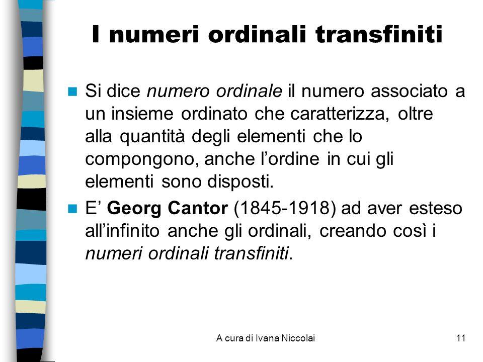 A cura di Ivana Niccolai11 I numeri ordinali transfiniti Si dice numero ordinale il numero associato a un insieme ordinato che caratterizza, oltre alla quantità degli elementi che lo compongono, anche lordine in cui gli elementi sono disposti.