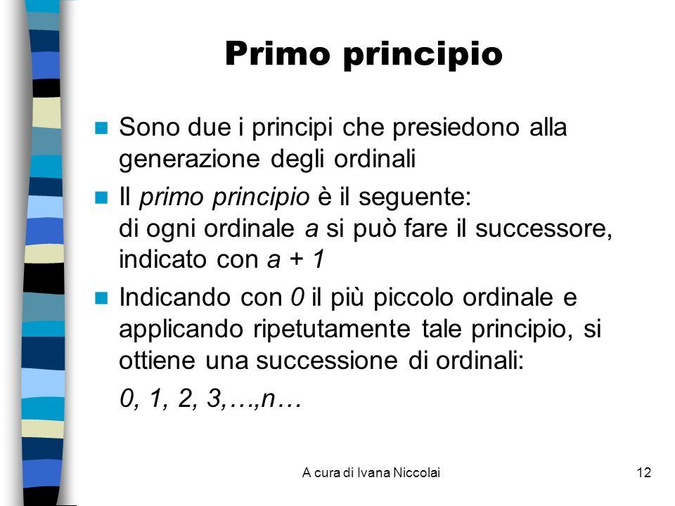 A cura di Ivana Niccolai12 Primo principio Sono due i principi che presiedono alla generazione degli ordinali Il primo principio è il seguente: di ogni ordinale a si può fare il successore, indicato con a + 1 Indicando con 0 il più piccolo ordinale e applicando ripetutamente tale principio, si ottiene una successione di ordinali: 0, 1, 2, 3,…,n…