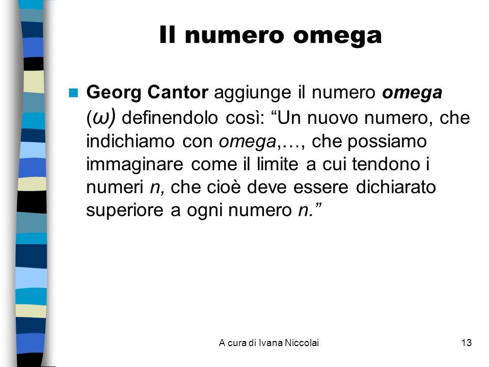 A cura di Ivana Niccolai13 Il numero omega Georg Cantor aggiunge il numero omega ( ω) definendolo così: Un nuovo numero, che indichiamo con omega,…, che possiamo immaginare come il limite a cui tendono i numeri n, che cioè deve essere dichiarato superiore a ogni numero n.