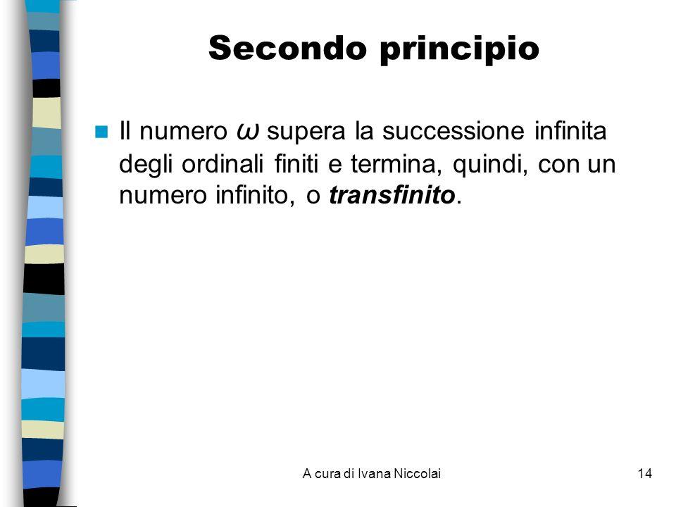 A cura di Ivana Niccolai14 Secondo principio Il numero ω supera la successione infinita degli ordinali finiti e termina, quindi, con un numero infinit