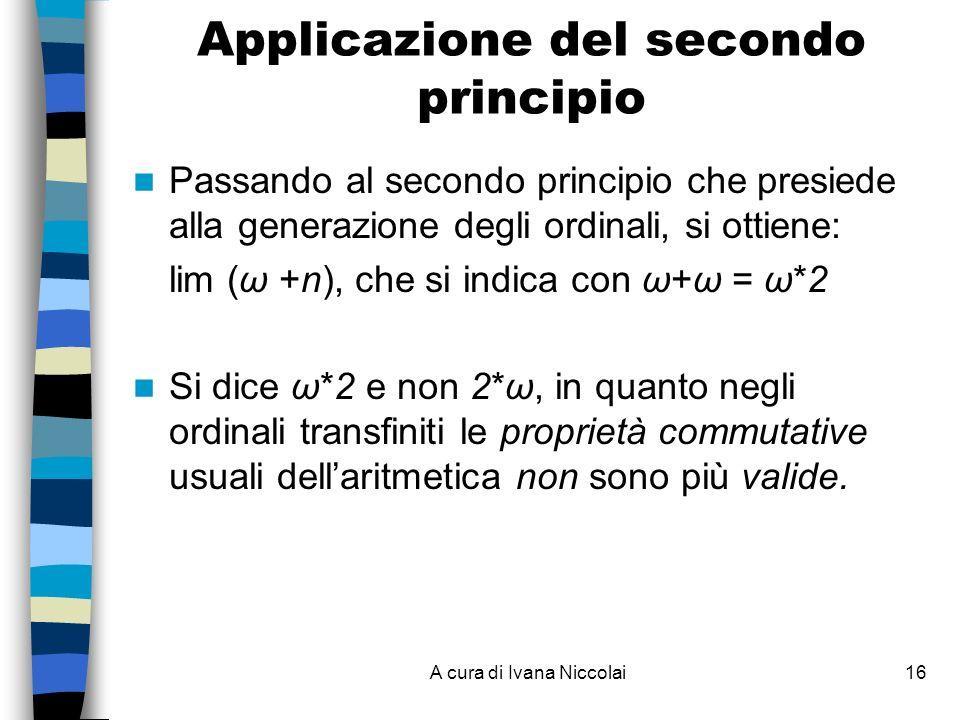 A cura di Ivana Niccolai16 Applicazione del secondo principio Passando al secondo principio che presiede alla generazione degli ordinali, si ottiene: lim (ω +n), che si indica con ω+ω = ω*2 Si dice ω*2 e non 2*ω, in quanto negli ordinali transfiniti le proprietà commutative usuali dellaritmetica non sono più valide.