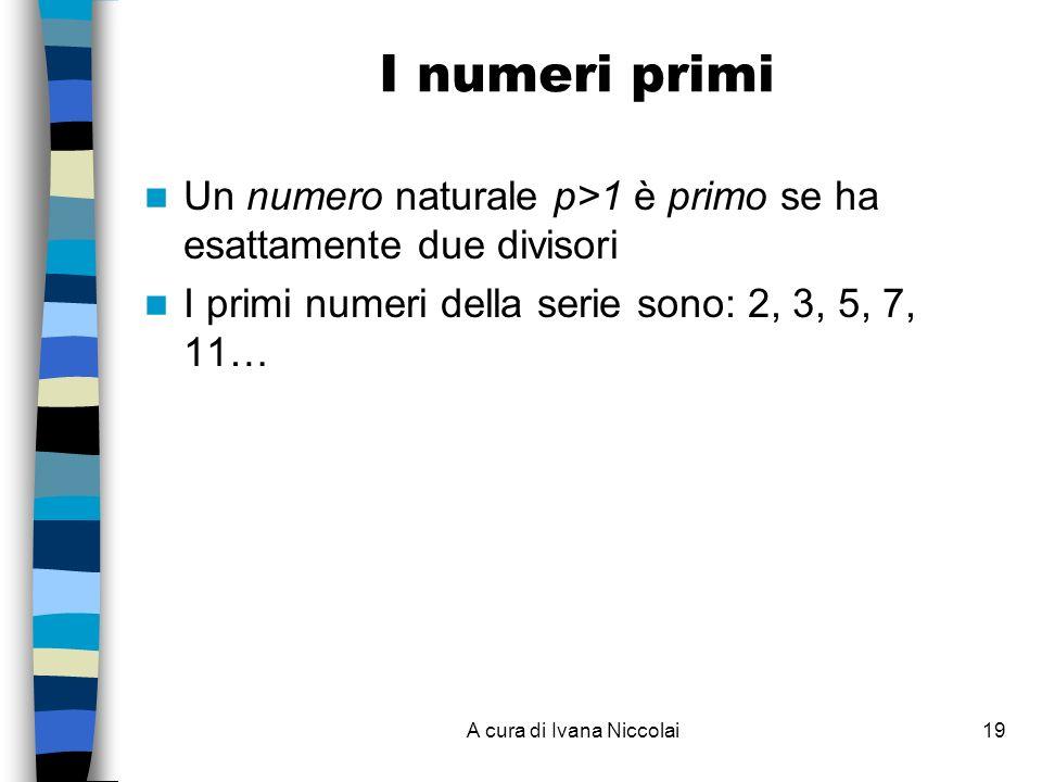 A cura di Ivana Niccolai19 I numeri primi Un numero naturale p>1 è primo se ha esattamente due divisori I primi numeri della serie sono: 2, 3, 5, 7, 1