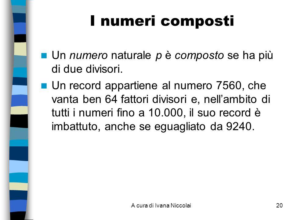 A cura di Ivana Niccolai20 I numeri composti Un numero naturale p è composto se ha più di due divisori. Un record appartiene al numero 7560, che vanta