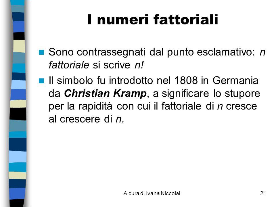 A cura di Ivana Niccolai21 I numeri fattoriali Sono contrassegnati dal punto esclamativo: n fattoriale si scrive n! Il simbolo fu introdotto nel 1808