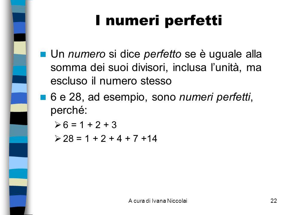 A cura di Ivana Niccolai22 I numeri perfetti Un numero si dice perfetto se è uguale alla somma dei suoi divisori, inclusa lunità, ma escluso il numero stesso 6 e 28, ad esempio, sono numeri perfetti, perché: 6 = 1 + 2 + 3 28 = 1 + 2 + 4 + 7 +14