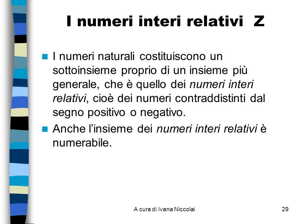 A cura di Ivana Niccolai29 I numeri interi relativi Z I numeri naturali costituiscono un sottoinsieme proprio di un insieme più generale, che è quello dei numeri interi relativi, cioè dei numeri contraddistinti dal segno positivo o negativo.