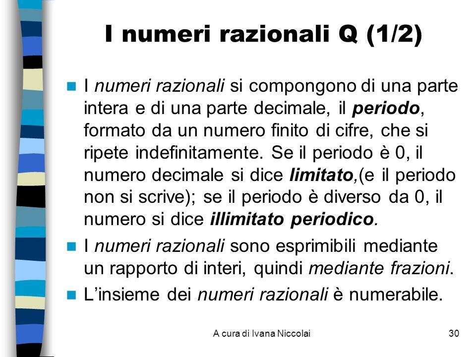 A cura di Ivana Niccolai30 I numeri razionali Q (1/2) I numeri razionali si compongono di una parte intera e di una parte decimale, il periodo, formato da un numero finito di cifre, che si ripete indefinitamente.