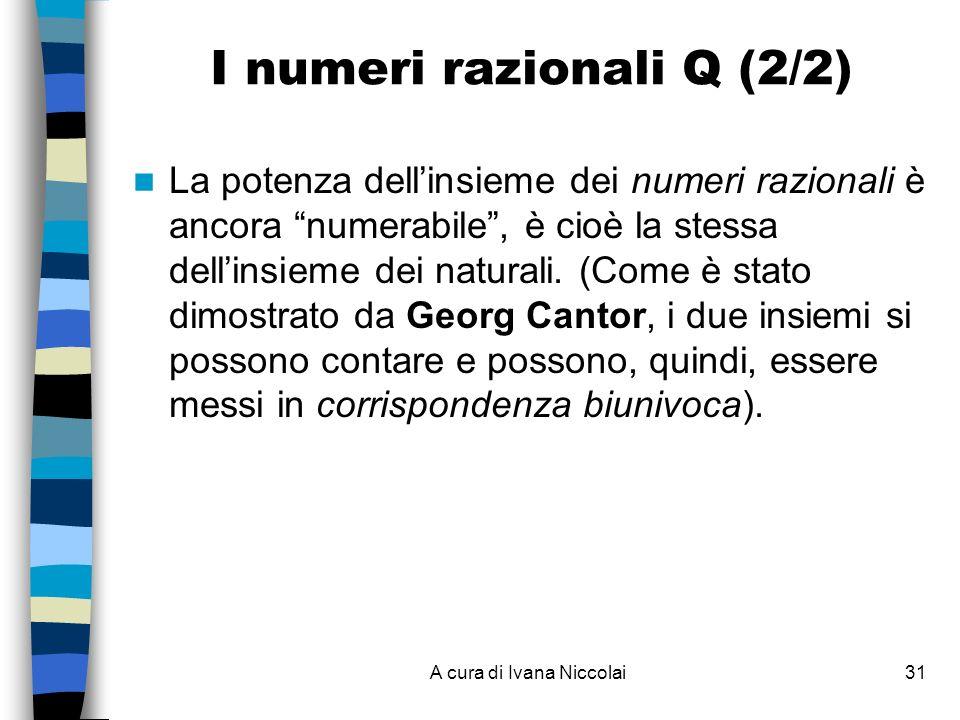 A cura di Ivana Niccolai31 I numeri razionali Q (2/2) La potenza dellinsieme dei numeri razionali è ancora numerabile, è cioè la stessa dellinsieme dei naturali.