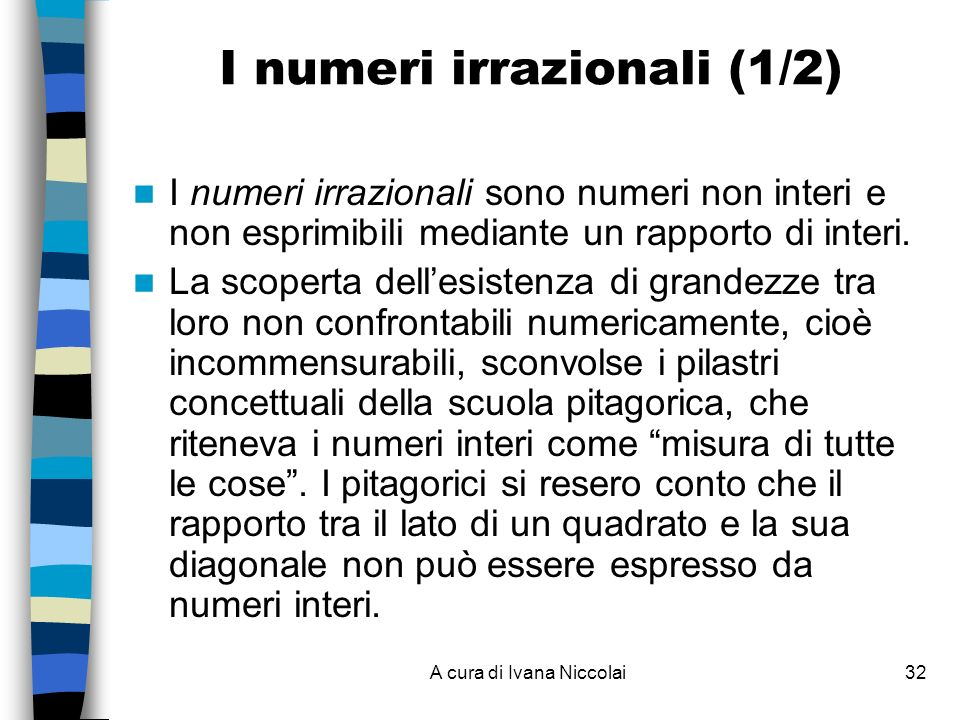 A cura di Ivana Niccolai32 I numeri irrazionali (1/2) I numeri irrazionali sono numeri non interi e non esprimibili mediante un rapporto di interi.
