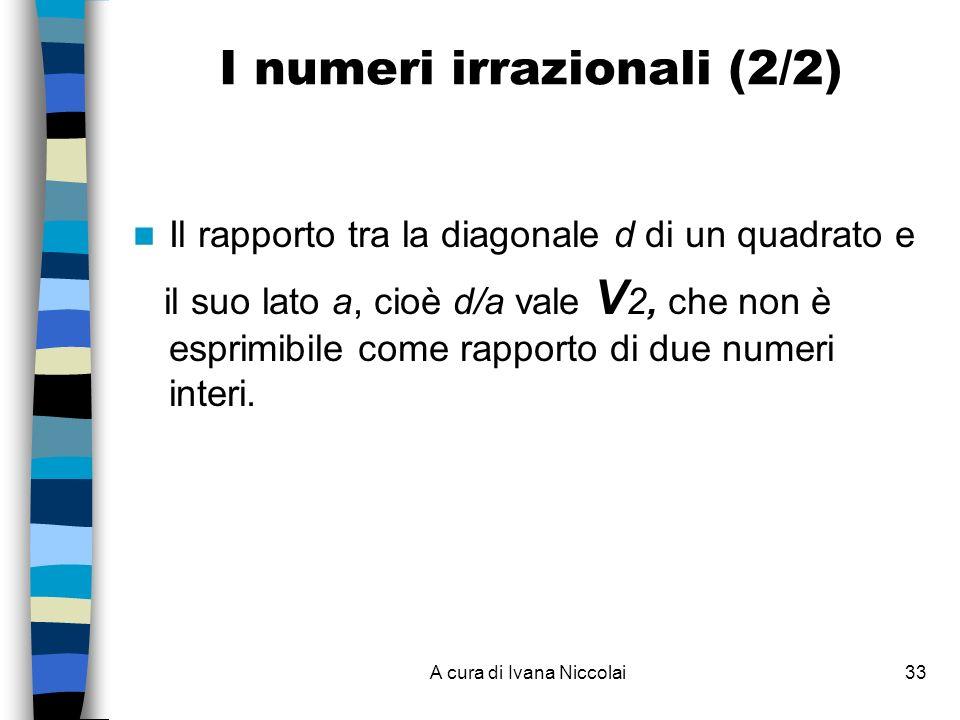 A cura di Ivana Niccolai33 I numeri irrazionali (2/2) Il rapporto tra la diagonale d di un quadrato e il suo lato a, cioè d/a vale V 2, che non è esprimibile come rapporto di due numeri interi.