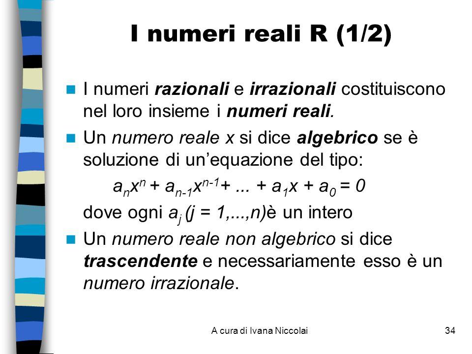 A cura di Ivana Niccolai34 I numeri reali R (1/2) I numeri razionali e irrazionali costituiscono nel loro insieme i numeri reali. Un numero reale x si