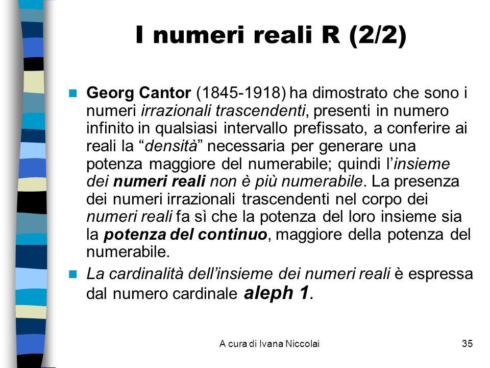 A cura di Ivana Niccolai35 I numeri reali R (2/2) Georg Cantor (1845-1918) ha dimostrato che sono i numeri irrazionali trascendenti, presenti in numero infinito in qualsiasi intervallo prefissato, a conferire ai reali la densità necessaria per generare una potenza maggiore del numerabile; quindi linsieme dei numeri reali non è più numerabile.