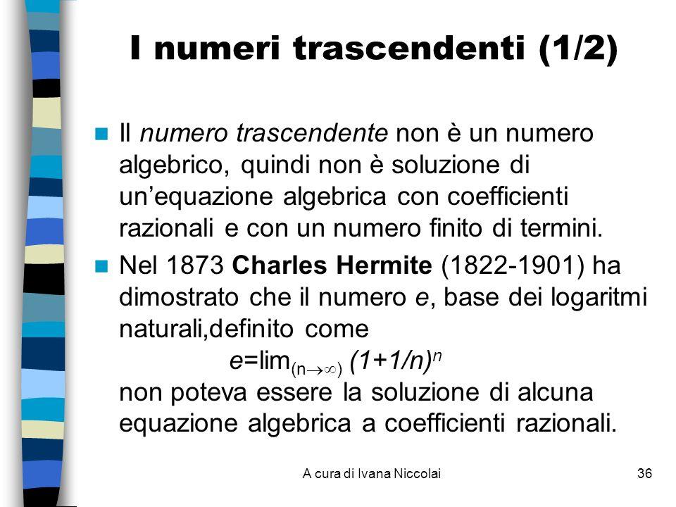 A cura di Ivana Niccolai36 I numeri trascendenti (1/2) Il numero trascendente non è un numero algebrico, quindi non è soluzione di unequazione algebrica con coefficienti razionali e con un numero finito di termini.