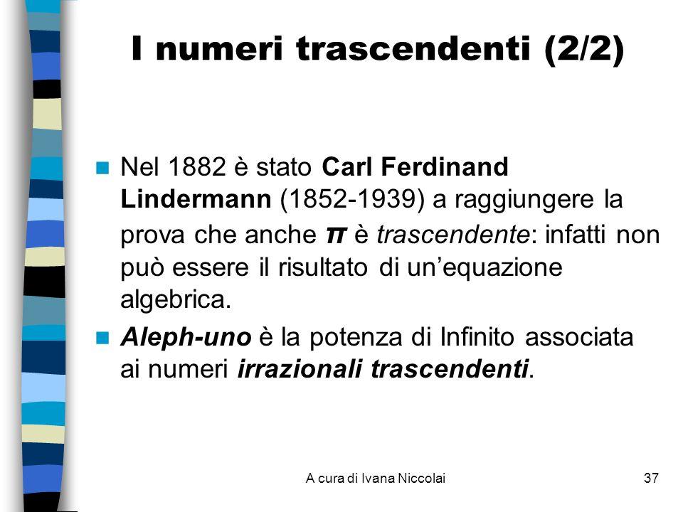 A cura di Ivana Niccolai37 I numeri trascendenti (2/2) Nel 1882 è stato Carl Ferdinand Lindermann (1852-1939) a raggiungere la prova che anche π è trascendente: infatti non può essere il risultato di unequazione algebrica.