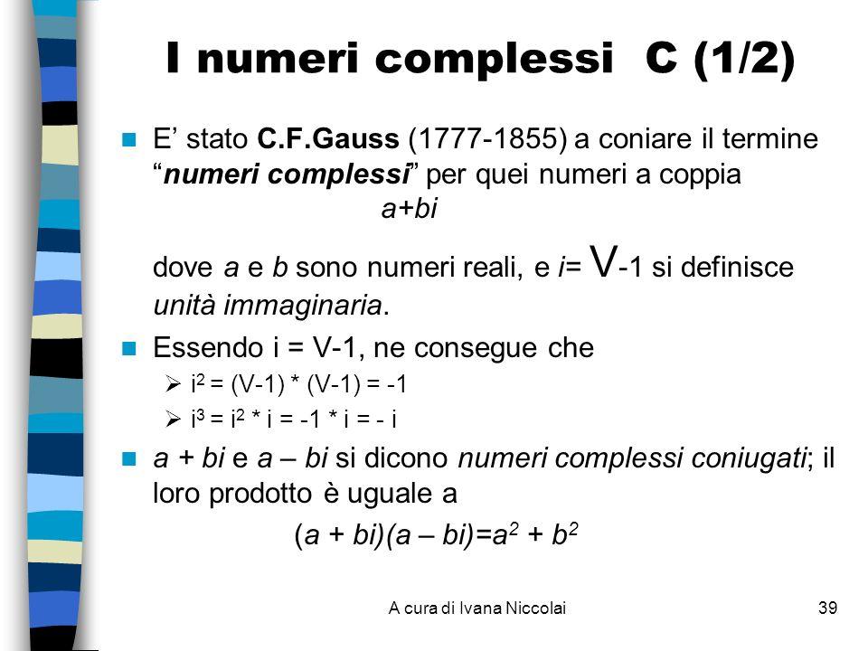 A cura di Ivana Niccolai39 I numeri complessi C (1/2) E stato C.F.Gauss (1777-1855) a coniare il terminenumeri complessi per quei numeri a coppia a+bi dove a e b sono numeri reali, e i= V -1 si definisce unità immaginaria.