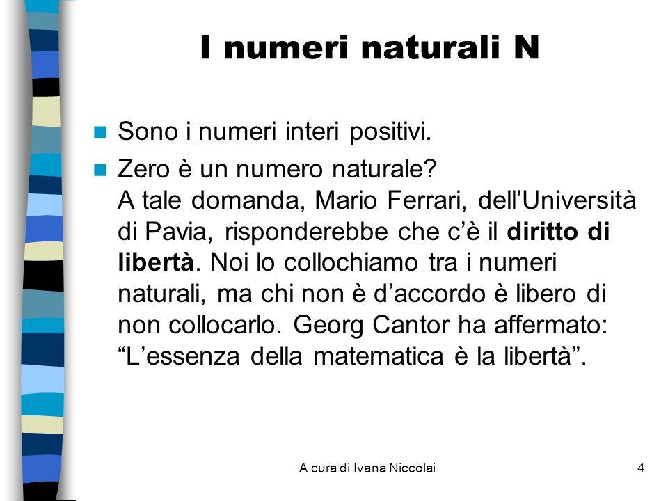 A cura di Ivana Niccolai4 I numeri naturali N Sono i numeri interi positivi. Zero è un numero naturale? A tale domanda, Mario Ferrari, dellUniversità
