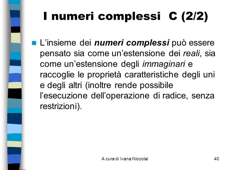 A cura di Ivana Niccolai40 I numeri complessi C (2/2) Linsieme dei numeri complessi può essere pensato sia come unestensione dei reali, sia come unestensione degli immaginari e raccoglie le proprietà caratteristiche degli uni e degli altri (inoltre rende possibile lesecuzione delloperazione di radice, senza restrizioni).