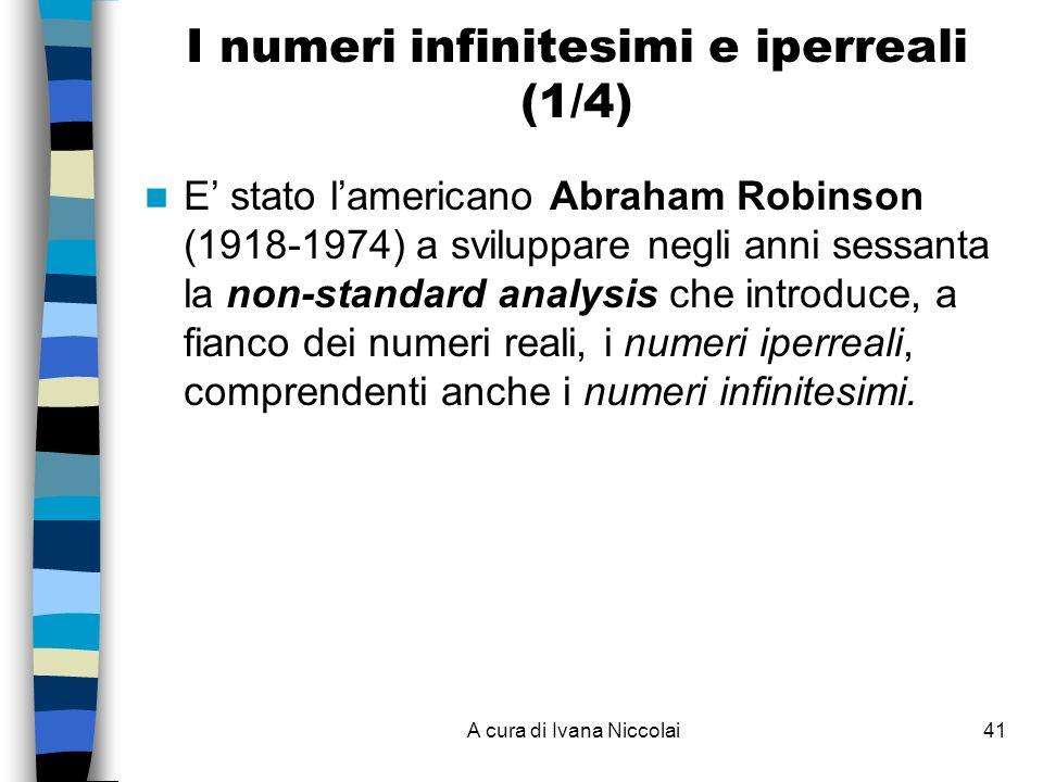 A cura di Ivana Niccolai41 I numeri infinitesimi e iperreali (1/4) E stato lamericano Abraham Robinson (1918-1974) a sviluppare negli anni sessanta la non-standard analysis che introduce, a fianco dei numeri reali, i numeri iperreali, comprendenti anche i numeri infinitesimi.