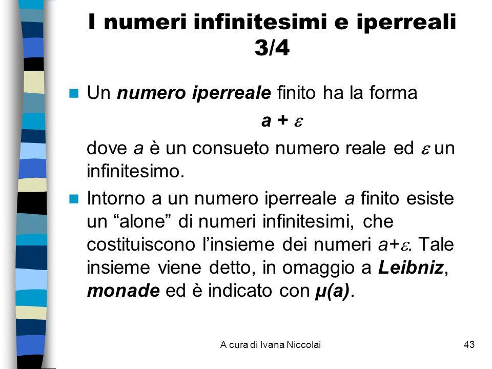 A cura di Ivana Niccolai43 I numeri infinitesimi e iperreali 3/4 Un numero iperreale finito ha la forma a + dove a è un consueto numero reale ed un infinitesimo.
